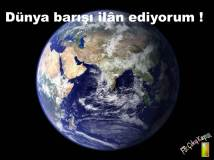 DÜNYA BARIŞI İLÂN EDİYORUM !!!